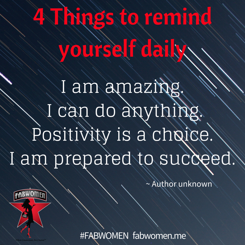 Four things to remind yourself daily - I am amazing -I can do anything -positivity is a choice- I am prepared to succeed.